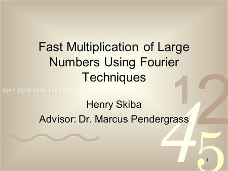 1 Fast Multiplication of Large Numbers Using Fourier Techniques Henry Skiba Advisor: Dr. Marcus Pendergrass.