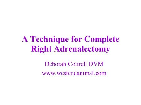A Technique for Complete Right Adrenalectomy Deborah Cottrell DVM www.westendanimal.com.