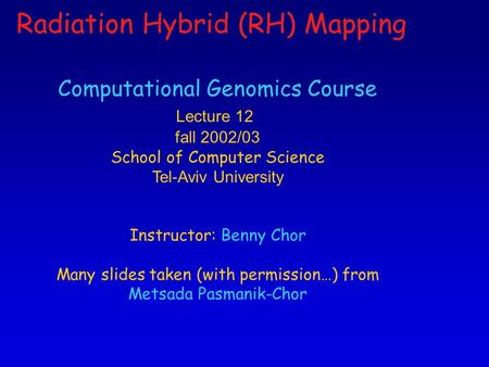 1 Computational Genomics Course Lecture 12 fall 2002/03 School of Computer Science Tel-Aviv University Instructor: Benny Chor Many slides taken (with permission…)