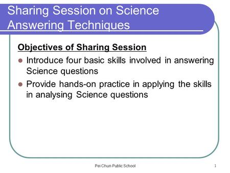 Pei Chun Public School1 Sharing Session on Science Answering Techniques Objectives of Sharing Session Introduce four basic skills involved in answering.