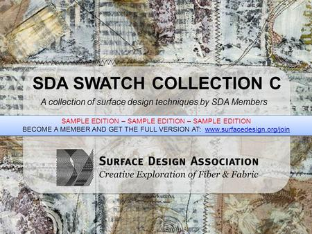 SDA SWATCH COLLECTION C A collection of surface design techniques by SDA Members SAMPLE EDITION – SAMPLE EDITION – SAMPLE EDITION BECOME A MEMBER AND GET.