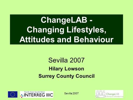 Sevilla 2007 ChangeLAB - Changing Lifestyles, Attitudes and Behaviour Sevilla 2007 Hilary Lowson Surrey County Council.