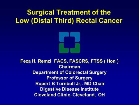 Surgical Treatment of the Low (Distal Third) Rectal Cancer Feza H. Remzi FACS, FASCRS, FTSS ( Hon ) Chairman Department of Colorectal Surgery Professor.