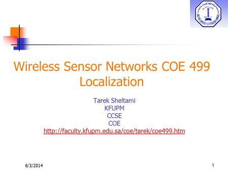 6/3/2014 Wireless Sensor Networks COE 499 Localization Tarek Sheltami KFUPM CCSE COE  1.
