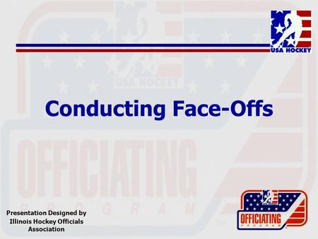 Conducting Face-Offs Presentation Designed by Illinois Hockey Officials Association.
