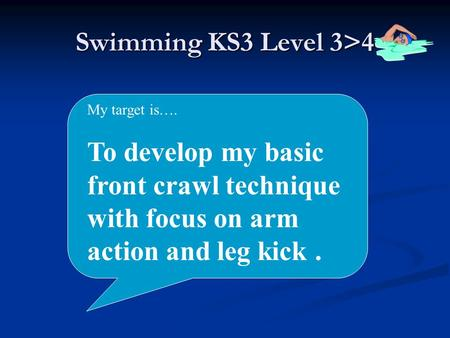 Swimming KS3 Level 3>4 My target is…. To develop my basic front crawl technique with focus on arm action and leg kick.