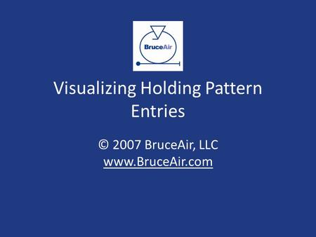 Visualizing Holding Pattern Entries © 2007 BruceAir, LLC www.BruceAir.com www.BruceAir.com.
