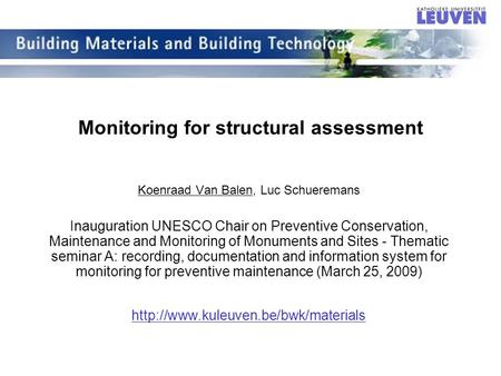 Monitoring for structural assessment Koenraad Van Balen, Luc Schueremans Inauguration UNESCO Chair on Preventive Conservation, Maintenance and Monitoring.