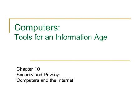 Computers: Tools for an Information Age Chapter 10 Security and Privacy: Computers and the Internet.