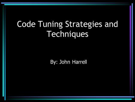 Code Tuning Strategies and Techniques By: John Harrell.
