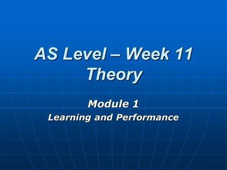 AS Level – Week 11 Theory Module 1 Learning and Performance.