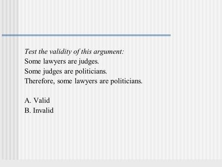 Test the validity of this argument: Some lawyers are judges. Some judges are politicians. Therefore, some lawyers are politicians. A. Valid B. Invalid.