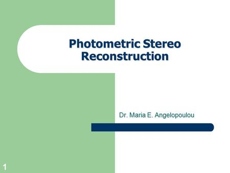 1 Photometric Stereo Reconstruction Dr. Maria E. Angelopoulou.