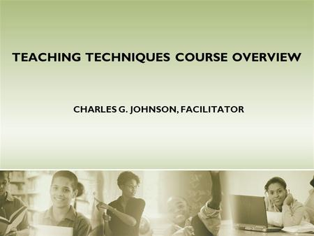 CHARLES G. JOHNSON, FACILITATOR TEACHING TECHNIQUES COURSE OVERVIEW.