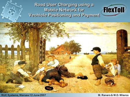 RUC Systems, Warsaw 12 June 2007 M. Raners & M.D. Mileros Road User Charging using a Mobile Network for Vechicle Positioning and Payment Road User Charging.