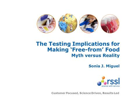 Customer Focused, Science Driven, Results Led The Testing Implications for Making Free-from Food Myth versus Reality Sonia J. Miguel.