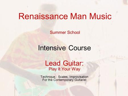 Renaissance Man Music Summer School Intensive Course Lead Guitar: Play it Your Way Technique, Scales, Improvisation For the Contemporary Guitarist.