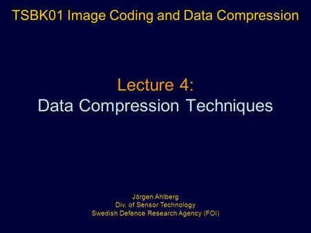 Lecture 4: Data Compression Techniques TSBK01 Image Coding and Data Compression Jörgen Ahlberg Div. of Sensor Technology Swedish Defence Research Agency.