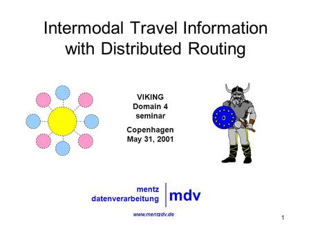 1 Intermodal Travel Information with Distributed Routing mdv mentz datenverarbeitung VIKING Domain 4 seminar Copenhagen May 31, 2001 www.mentzdv.de.