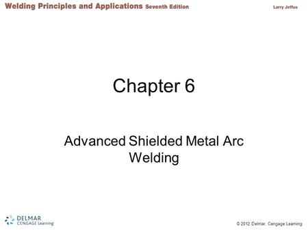 © 2012 Delmar, Cengage Learning Chapter 6 Advanced Shielded Metal Arc Welding.