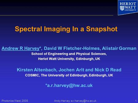 Photonics West, 2005 Andy Harvey: Spectral Imaging In a Snapshot Andrew R Harvey*, David W Fletcher-Holmes, Alistair Gorman School.