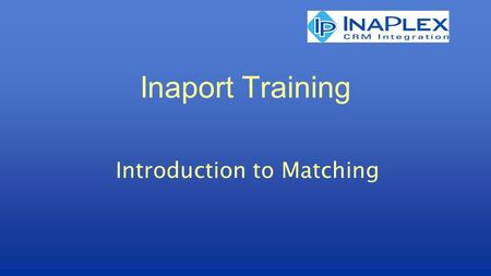 Inaport Training Introduction to Matching. Matching The purpose of Inaport is to: Extract data from a source Transform that data Load into a target Loading.