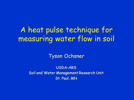 A heat pulse technique for measuring water flow in soil Tyson Ochsner USDA-ARS Soil and Water Management Research Unit St. Paul, MN.