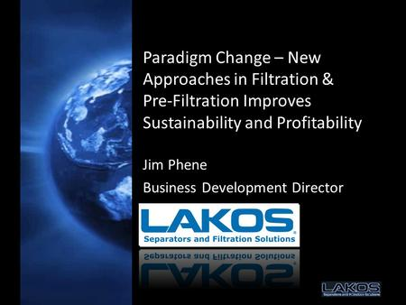 Paradigm Change – New Approaches in Filtration & Pre-Filtration Improves Sustainability and Profitability Jim Phene Business Development Director.