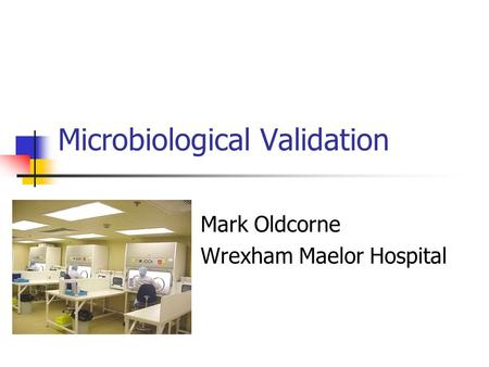 Microbiological Validation Mark Oldcorne Wrexham Maelor Hospital.