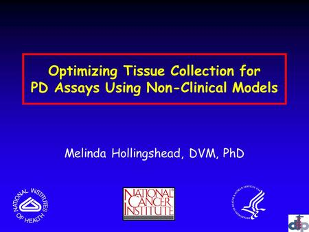 Optimizing Tissue Collection for PD Assays Using Non-Clinical Models Melinda Hollingshead, DVM, PhD.