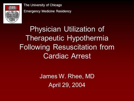Physician Utilization of Therapeutic Hypothermia Following Resuscitation from Cardiac Arrest James W. Rhee, MD April 29, 2004 The University of Chicago.