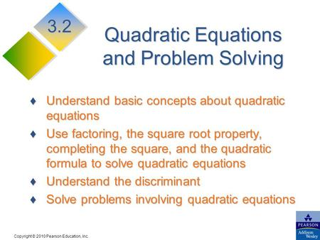 Copyright © 2010 Pearson Education, Inc. Quadratic Equations and Problem Solving Understand basic concepts about quadratic equationsUnderstand basic concepts.