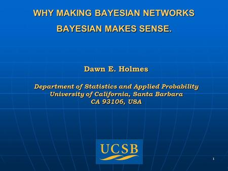 1 WHY MAKING BAYESIAN NETWORKS BAYESIAN MAKES SENSE. Dawn E. Holmes Department of Statistics and Applied Probability University of California, Santa Barbara.