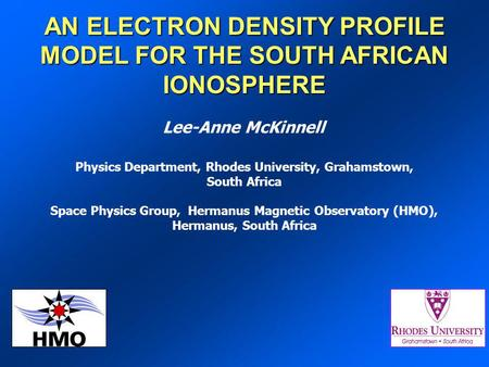 AN ELECTRON DENSITY PROFILE MODEL FOR THE SOUTH AFRICAN IONOSPHERE Lee-Anne McKinnell Physics Department, Rhodes University, Grahamstown, South Africa.