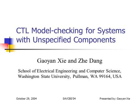 October 29, 2004SAVCBS04 Presented by: Gaoyan Xie CTL Model-checking for Systems with Unspecified Components Gaoyan Xie and Zhe Dang School of Electrical.