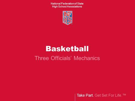 Take Part. Get Set For Life. National Federation of State High School Associations Basketball Three Officials Mechanics.
