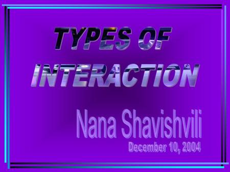 TYPES OF INTERACTION Nana Shavishvili December 10, 2004.