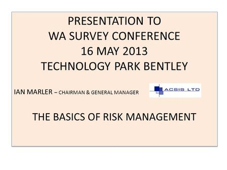 PRESENTATION TO WA SURVEY CONFERENCE 16 MAY 2013 TECHNOLOGY PARK BENTLEY IAN MARLER – CHAIRMAN & GENERAL MANAGER THE BASICS <strong>OF</strong> RISK MANAGEMENT PRESENTATION.