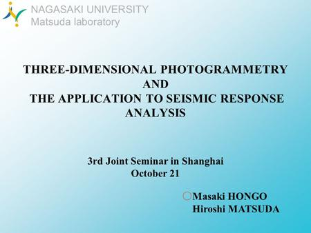 NAGASAKI UNIVERSITY Matsuda laboratory THREE-DIMENSIONAL PHOTOGRAMMETRY AND THE APPLICATION TO SEISMIC RESPONSE ANALYSIS Masaki HONGO Hiroshi MATSUDA 3rd.