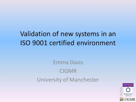 Validation of new systems in an ISO 9001 certified environment Emma Davis CIGMR University of Manchester.