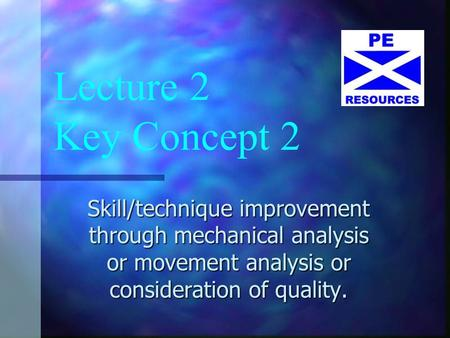 Lecture 2 Key Concept 2 Skill/technique improvement through mechanical analysis or movement analysis or consideration of quality.