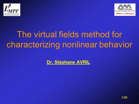 1/38 The virtual fields method for characterizing nonlinear behavior Dr. Stéphane AVRIL.