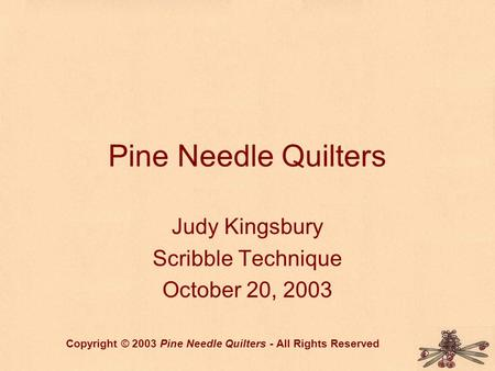 Pine Needle Quilters Judy Kingsbury Scribble Technique October 20, 2003 Copyright © 2003 Pine Needle Quilters - All Rights Reserved.