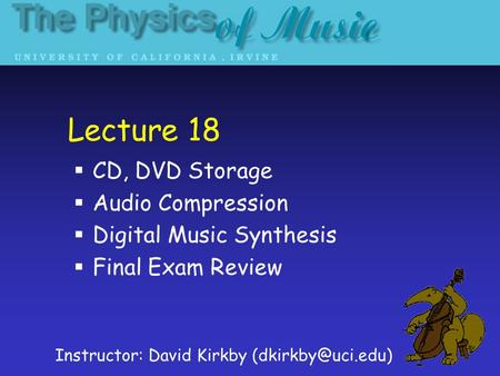 Lecture 18 CD, DVD Storage Audio Compression Digital Music Synthesis Final Exam Review Instructor: David Kirkby