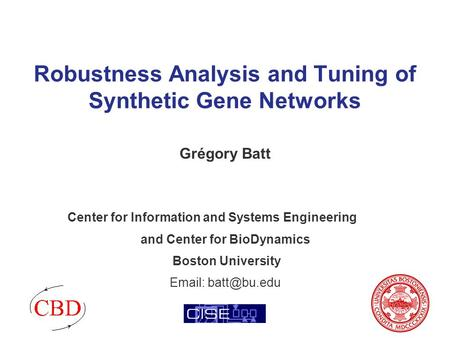Robustness Analysis and Tuning of Synthetic Gene Networks Grégory Batt Center for Information and Systems Engineering and Center for BioDynamics Boston.
