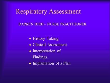 Respiratory Assessment History Taking Clinical Assessment Interpretation of Findings Implantation of a Plan DARREN HIRD – NURSE PRACTITIONER.