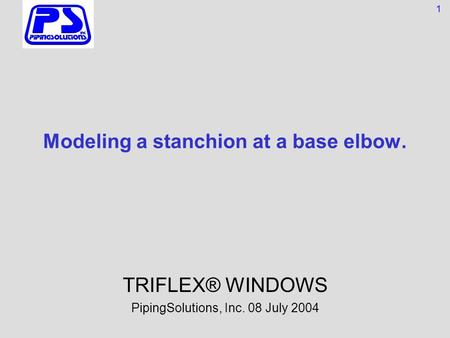 Modeling a stanchion at a base elbow. TRIFLEX® WINDOWS PipingSolutions, Inc. 08 July 2004 1.
