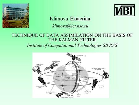 Ekaterina Klimova Ekaterina TECHNIQUE OF DATA ASSIMILATION ON THE BASIS OF THE KALMAN FILTER Institute of Computational Technologies SB RAS