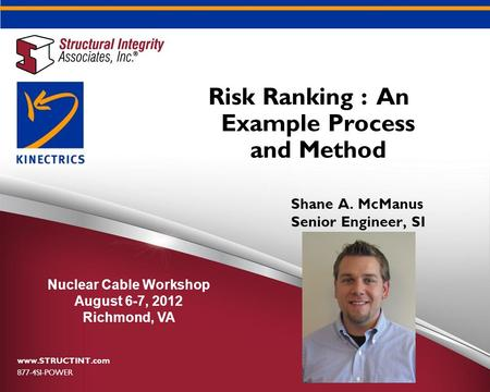 Risk Ranking : An Example Process and Method www.STRUCTINT.com 877-4SI-POWER Nuclear Cable Workshop August 6-7, 2012 Richmond, VA Shane A. McManus Senior.