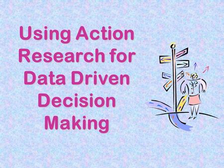 Using Action Research for Data Driven Decision Making.